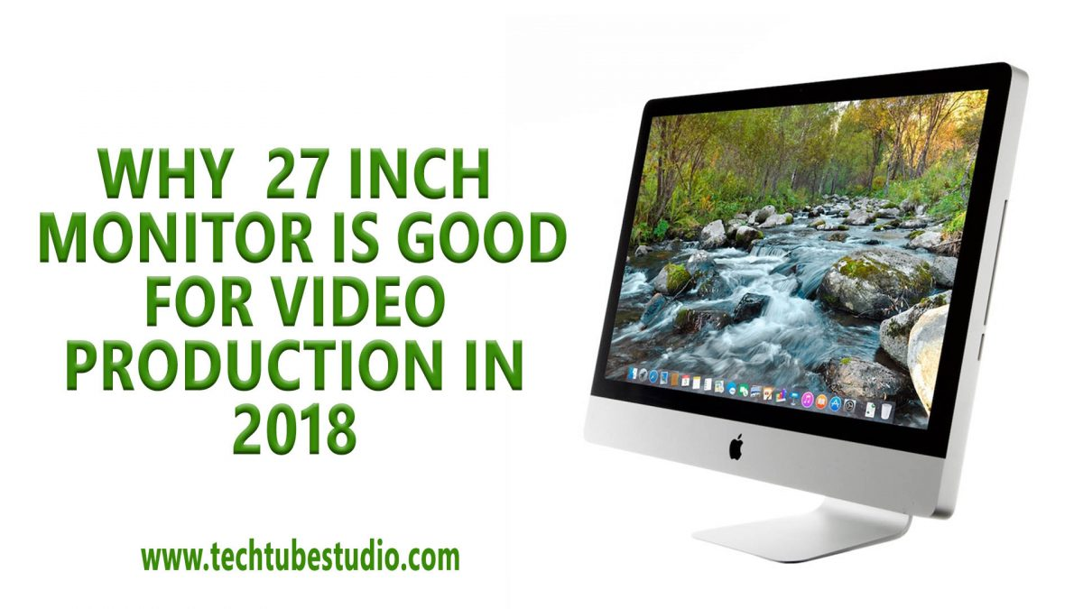 Invest on a 27inch Screen or Higher for Editing Videos in 2018 and Render more High Resolution Videos