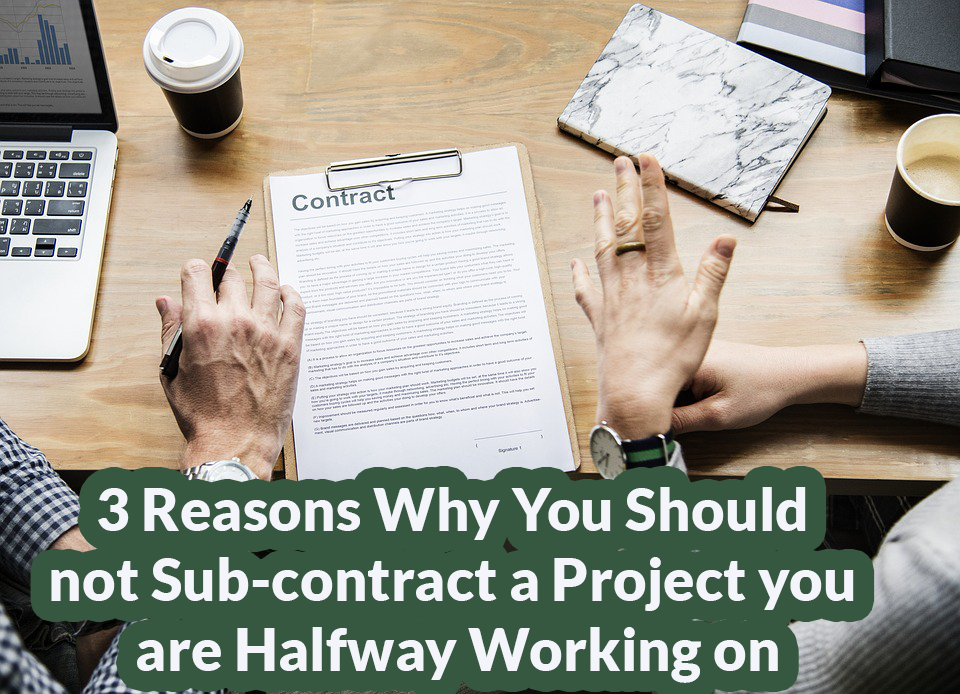 3 Reasons Why You Should not Sub-contract a Project you are Halfway Working on