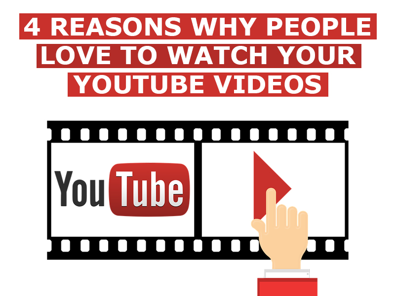 4 Reasons Why People Love To Watch Your YouTube Videos