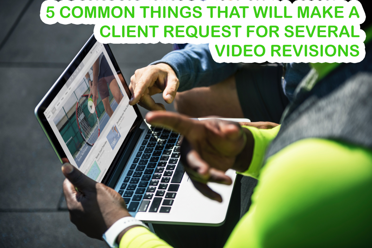 5 Common Things that Will Make a Client Request For Several Video Revisions