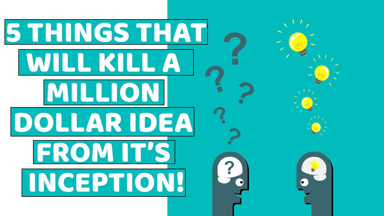 5 Things That Will Kill a Million Dollar Idea At Its Inception